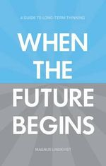 When the Future Begins : A Guide to Long-Term Thinking - Magnus Lindkvist