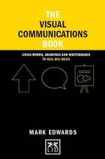 The Visual Communications Book : Using Words, Drawings and Whiteboards to Sell Big Ideas - Mark Edwards
