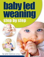 Baby Led Weaning : Step by Step - Julie Clark