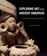 Exploring Art of the Ancient Americas : The John Bourne Collection - Dorie Reents-Budet