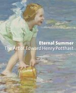 Eternal Summer : The Art of Edward Henry Potthast - Julie Aronson