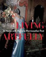 Living Artfully : At Home with Marjorie Merriweather Post - Estella M. Chung