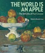The World is an Apple : The Still Lifes of Paul Cezanne - Benedict Leca