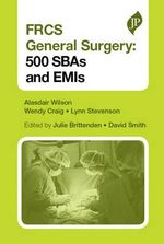 FRCS General Surgery : 500 SBAs and EMIs - Alasdair Wilson