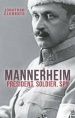 Mannerheim : President, Soldier, Spy - Jonathan Clements