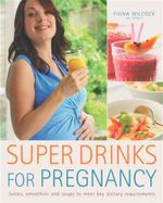 Super Drinks for Pregnancy : Juices, Smoothies and Soups To Meet Key Dietary Requirements - Fiona Wilcock