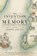 The Invention of Memory : An Irish Family Scrapbook - Simon Loftus