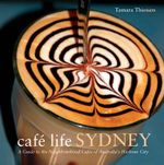 Cafe Life Sydney : A Guide to the Neighbourhood Cafes - Tamara Thiessen
