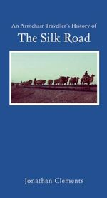 An Armchair Traveller's History of the Silk Road : Armchair Traveller (Haus Publishing) - Jonathan Clements