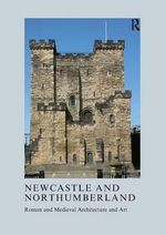 Newcastle and Northumberland : Roman and Medieval Architecture and Art