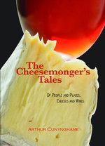 The Cheesemonger's Tales : Of People and Places, Cheeses and Wines - Arthur Cunynghame