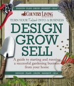 Design Grow Sell : A Guide to Starting and Running a Successful Gardening Business from Your Home - Sophie Davies