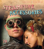 Steampunk Accessories : 20 Projects to Help You Nail the Style, from Goggles to Mobile Phone Cases, Gauntlets and Jewellery - Nicola Tedman