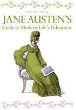 Jane Austen's Guide to Modern Life's Dilemmas : Answers to Your Most Burning Questions about Life,... - Rebecca Smith
