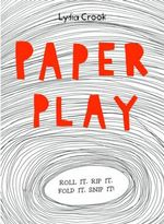 Paper Play : Roll it. Rip it. Fold it. Snip It! - Lydia Crook