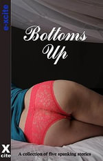 Bottoms Up : A collection of five varied spanking stories - Kristina Wright