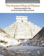 The Ancient Maya of Mexico : Reinterpreting the Past of the Northern Maya Lowlands
