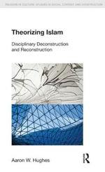 Theorizing Islam : Disciplinary Deconstruction and Reconstruction - Aaron W. Hughes
