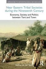 Near Eastern Tribal Societies During the Nineteenth Century : Economy, Society and Politics Between Tent and Town - Eveline van der Steen