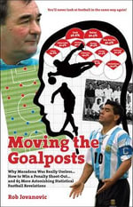 Moving The Goalposts : Why Maradona Was Really Useless... How to Win a Penalty Shoot-Out...and 65 More Astonishing Statistical Football Revelations - Rob Jovanovic