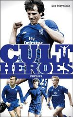Chelsea Cult Heroes : Stamford Bridge's Greatest Icons - Leo Moynihan