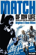 Brighton & Hove Albion Match of My Life : Sixteen Stars Relive Their Greatest Games - Paul Camillin