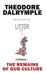 Litter : The Remains of Our Culture - Theodore Dalrymple