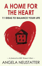 A Home for the Heart : 11 Ideas to Balance Your Life - Angela Neustatter