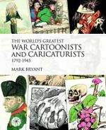 The World's Greatest War Cartoonists, 1792-1945 : An A-Z - Mark Bryant