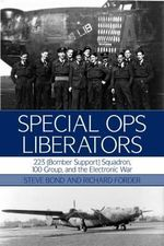 Special Ops Liberators : 223 (Bomber Support) Squadron, 100 Group, and the Electronic War - Steve Bond