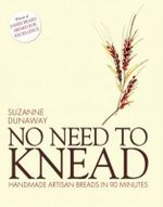 No Need to Knead : Handmade Artisan Breads in 90 Minutes - Suzanne Dunaway