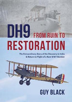 DH9: From Ruin to Restoration : The Extraordinary Story of the Discovery in India and Return to Flight of a Rare WWI Bomber - Andy Saunders