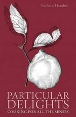 Particular Delights : Cooking for All the Senses - Nathalie Hambro