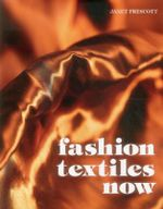 Fashion Textiles Now : With 475 Illustrations, 450 in Color and 4 Maps - Janet Prescott