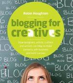 Blogging for Creatives : How Designers, Artists, Crafters and Writers Can Blog to Make Contacts, Win Business and Build Success - Robin Houghton