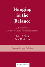 Hanging in the Balance : A History of the Abolition of Capital Punishment in Britain - Brian P. Block