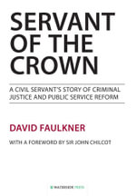 Servant of the Crown : A Civil Servant's Story of Criminal Justice and Public Service Reform - David Faulkner