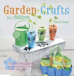 Garden Crafts for Children : 35 Fun Projects for Children to Sow, Grow, and Make - Dawn Isaac