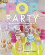 Pop Party : 40 Fabulous Cake Pops, Props and Cakes - Clare O'Connell