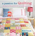 A Passion for Quilting : 35 Step-by-step Patchwork and Quilting Projects to Stitch - Nicki Trench