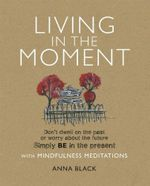 Living in the Moment : Don't dwell on the past or worry about the future Simply BE in the present with mindfulness Meditations - Anna Black