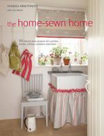 Home Sewn Home : 50 Step-by-step Projects for Window Treatments, Slip Covers, Pillows, Cushions and More - Vanessa Arbuthnott