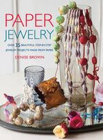 Paper Jewelry : Over 35 beautiful step-by-step jewelry projects made from paper - Denise Brown