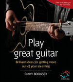 Play Great Guitar : Brilliant Ideas for Getting More Out of Your Six String - Rikki Rooksby