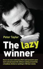 The Lazy Winner : How to Do More with Less Effort and Succeed in Your Work and Personal Life Without Rushing Around Like a Headless Chic - Peter Taylor