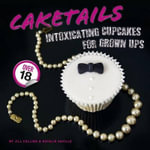 Caketails : Intoxicating Cupcakes for Grownups - Jill Collins