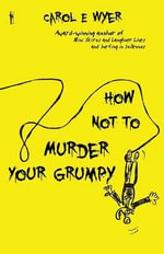How Not to Murder Your Grumpy : A Mindful Way to Loving Relationships - Carol E. Wyer