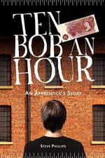 Ten Bob an Hour : An Apprentice's Story - Steve Phillips