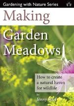 Making Garden Meadows : How to Create a Natural Haven for Wildlife - Jenny Steel