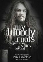 My Bloody Roots : From Sepultura to Soulfly and Beyond: The Autobiography - Max Cavalera